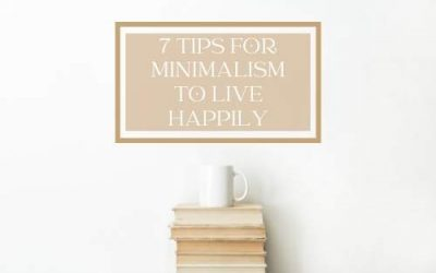 7 Tips to Becoming a Minimalist – Where to Start with Minimalism for a Happier Life